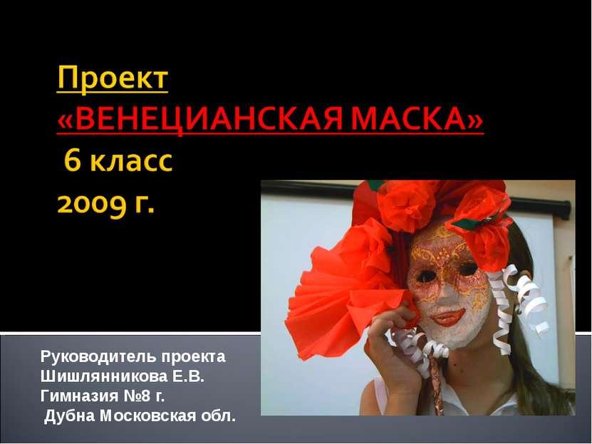Руководитель проекта Шишлянникова Е.В. Гимназия №8 г. Дубна Московская обл.
