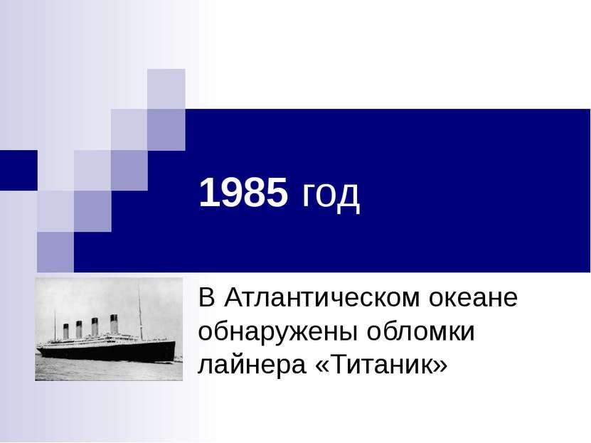 1985 год В Атлантическом океане обнаружены обломки лайнера «Титаник»