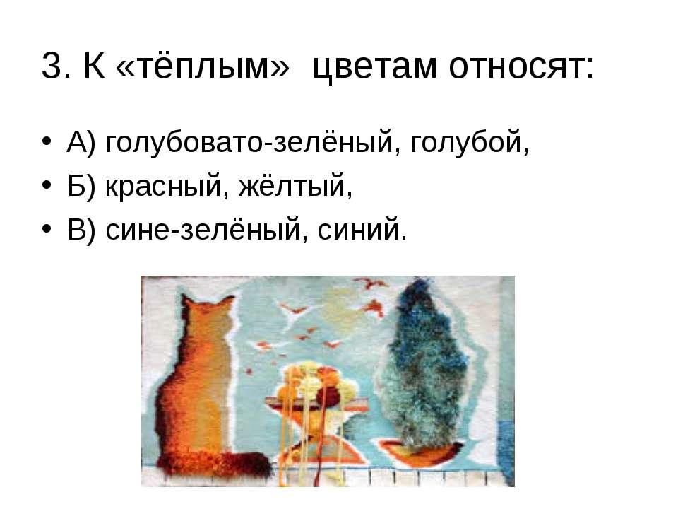3. К «тёплым» цветам относят: А) голубовато-зелёный, голубой, Б) красный, жёл...