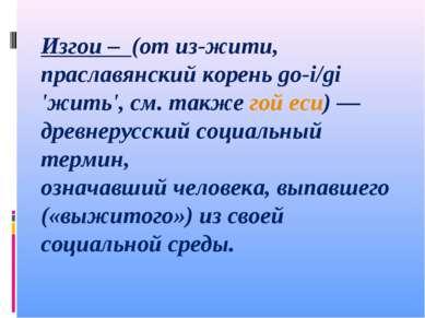Изгои – (от из-жити, праславянский корень go-i/gi 'жить', см. также гой еси)...
