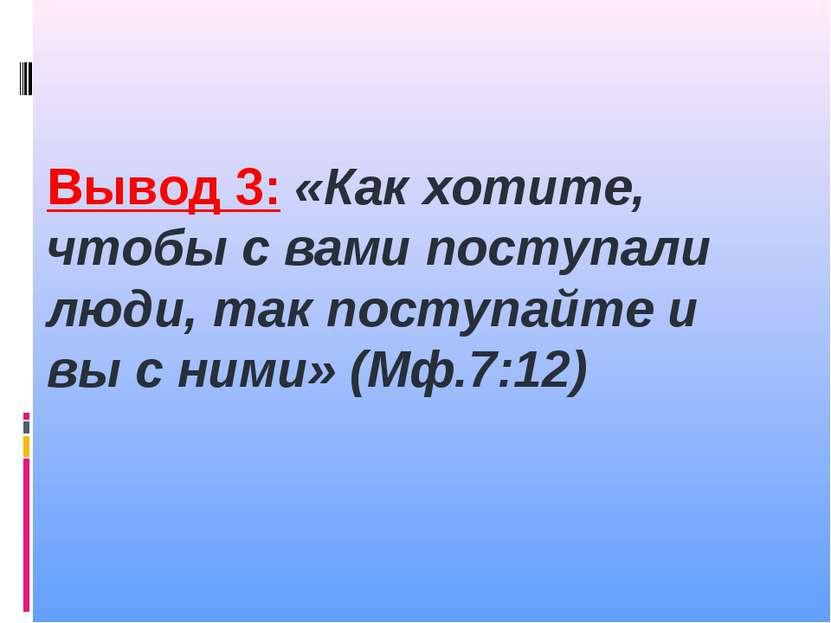 Вывод 3: «Как хотите, чтобы с вами поступали люди, так поступайте и вы с ними...