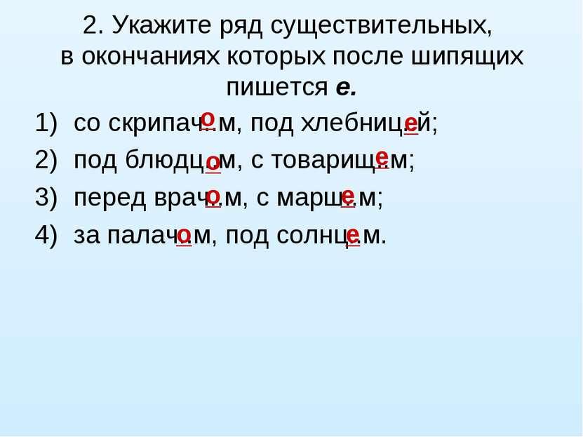 2. Укажите ряд существительных, в окончаниях которых после шипящих пишется е....