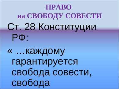 ПРАВО на СВОБОДУ СОВЕСТИ Ст. 28 Конституции РФ: « …каждому гарантируется своб...