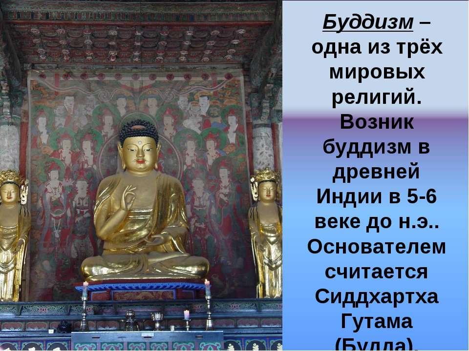 Буддизм – одна из трёх мировых религий. Возник буддизм в древней Индии в 5-6 ...