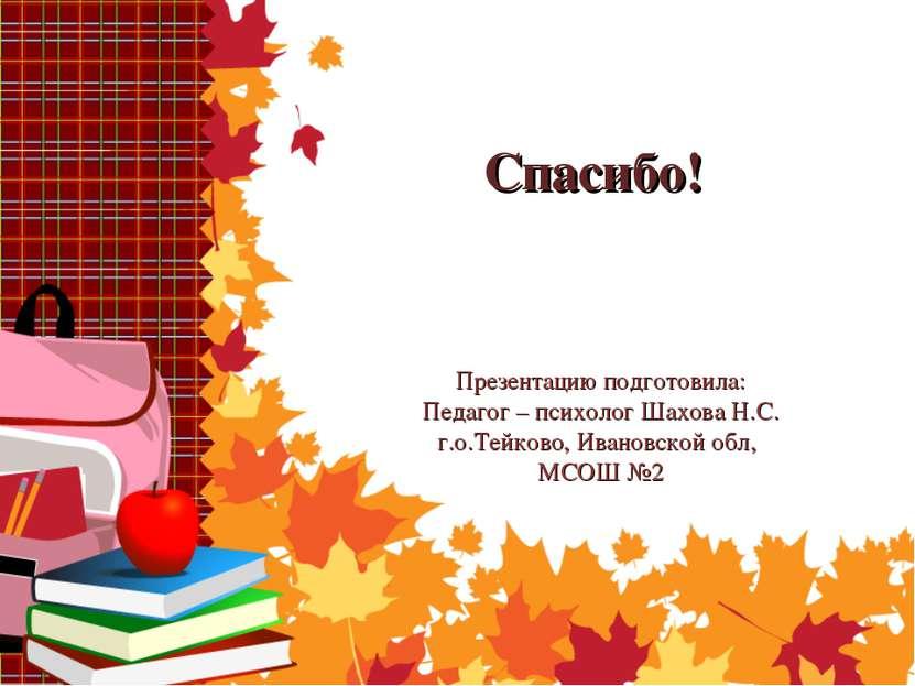 Спасибо! Презентацию подготовила: Педагог – психолог Шахова Н.С. г.о.Тейково,...
