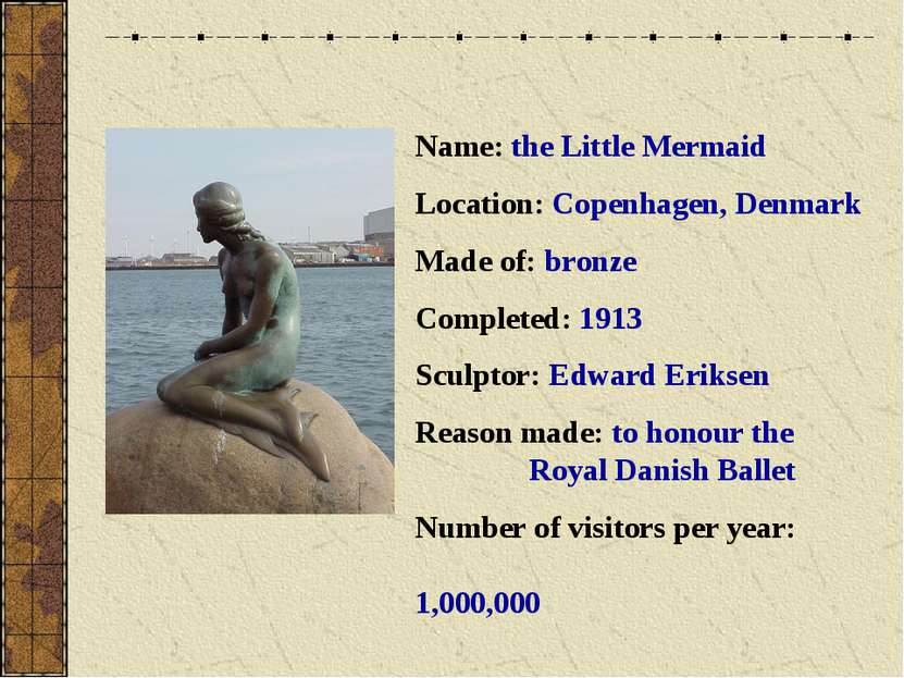 Name: the Little Mermaid Location: Copenhagen, Denmark Made of: bronze Comple...