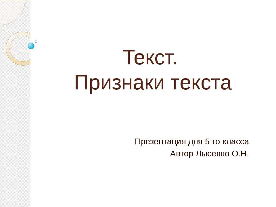Текст. Признаки текста Презентация для 5-го класса Автор Лысенко О.Н.
