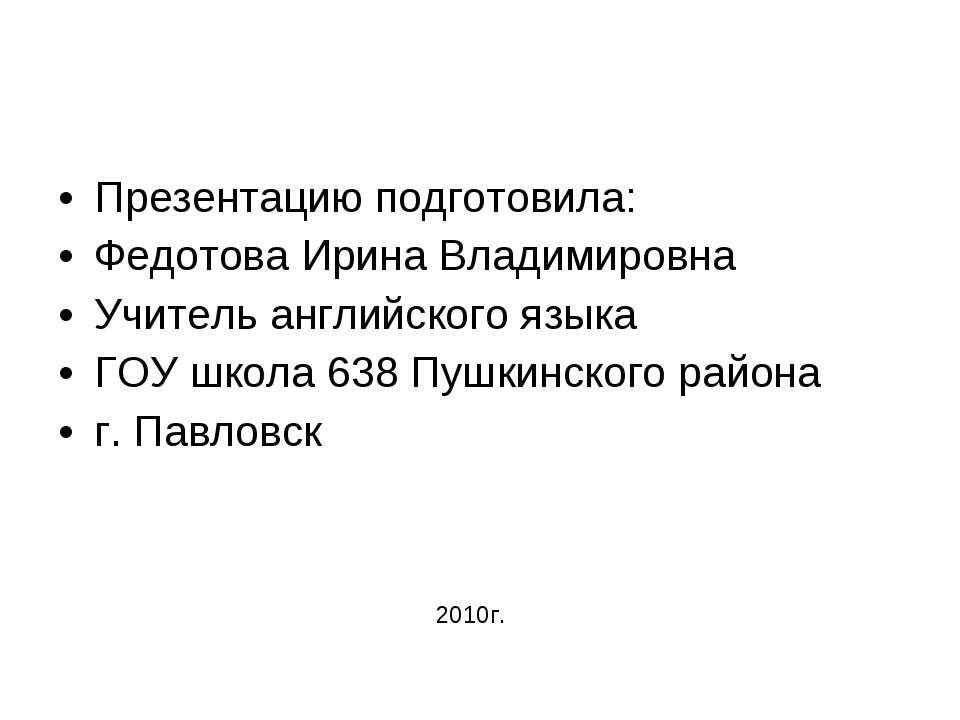 Презентацию подготовила: Федотова Ирина Владимировна Учитель английского язык...