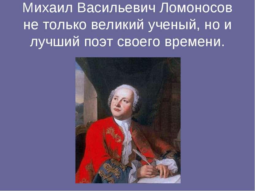 Михаил Васильевич Ломоносов не только великий ученый, но и лучший поэт своего...