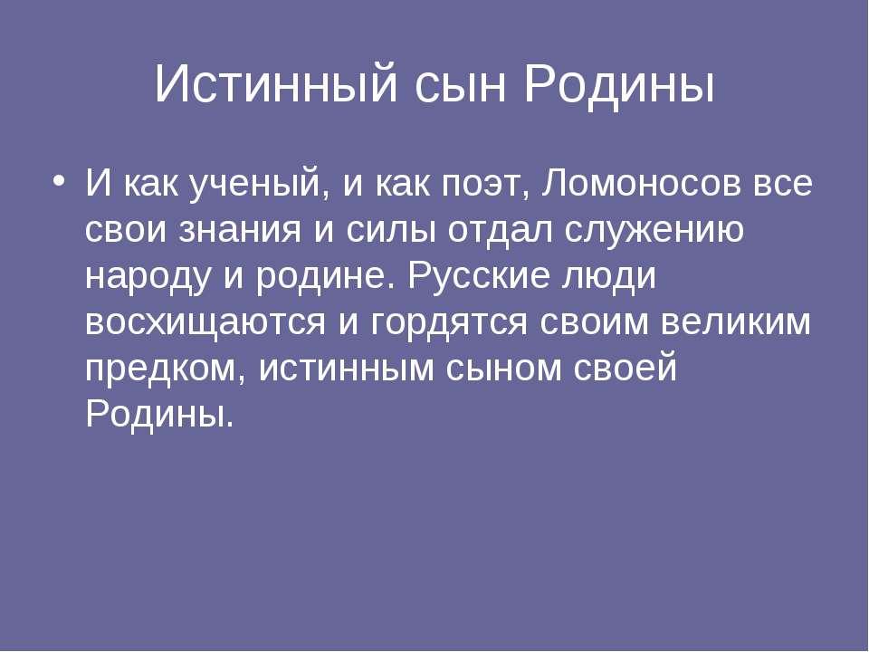 Истинный сын Родины И как ученый, и как поэт, Ломоносов все свои знания и сил...