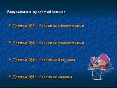 Результаты представления: Группа №1: Создание презентации Группа №2: Создание...