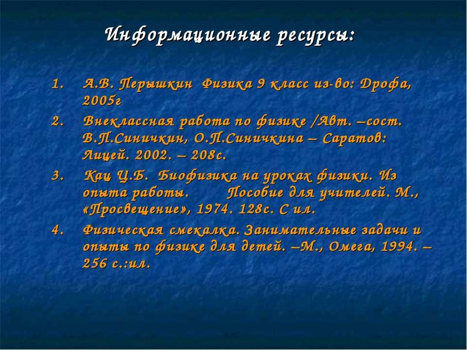 Информационные ресурсы: 1. А.В. Перышкин Физика 9 класс из-во: Дрофа, 2005г 2...