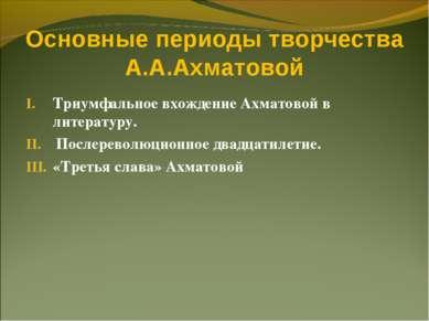 Основные периоды творчества А.А.Ахматовой Триумфальное вхождение Ахматовой в ...