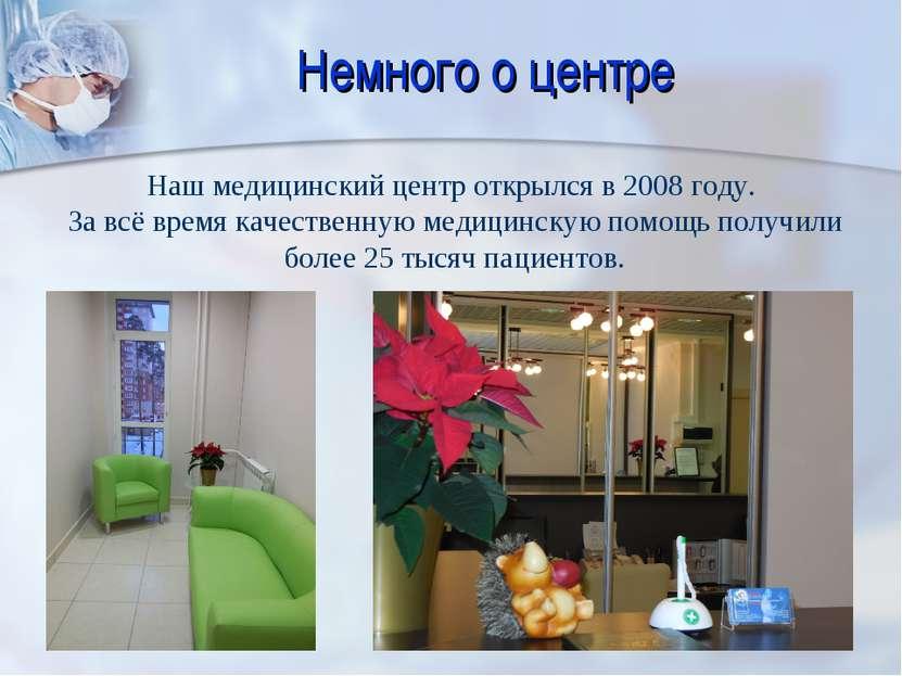 Немного о центре Наш медицинский центр открылся в 2008 году. За всё время кач...