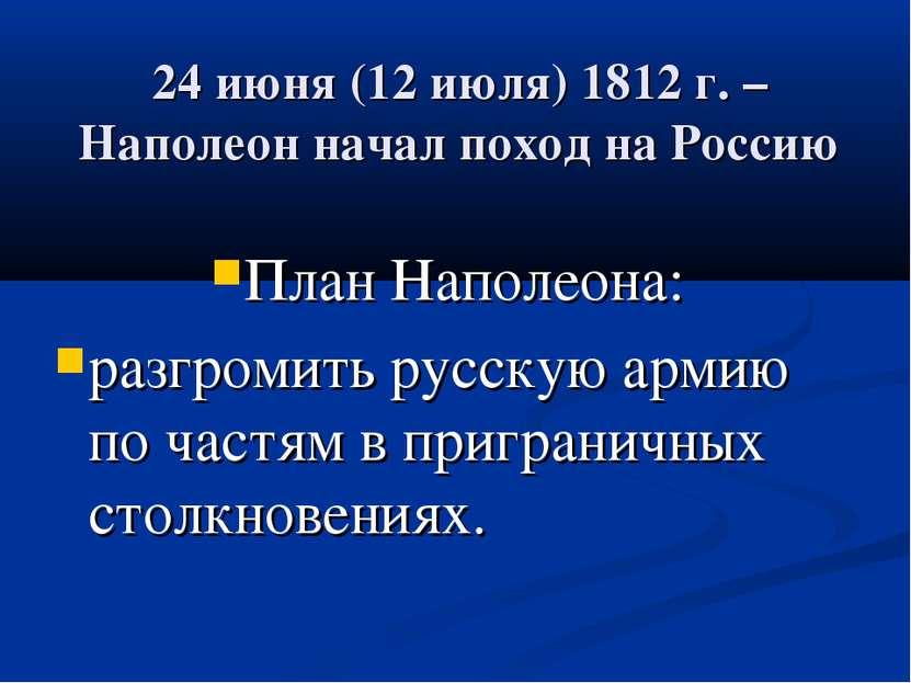 24 июня (12 июля) 1812 г. – Наполеон начал поход на Россию План Наполеона: ра...