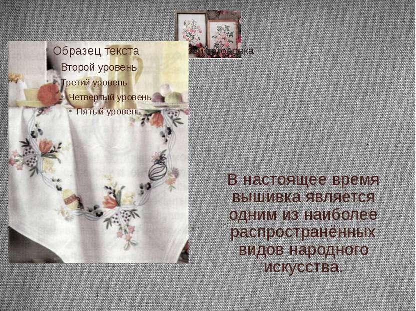 В настоящее время вышивка является одним из наиболее распространённых видов н...