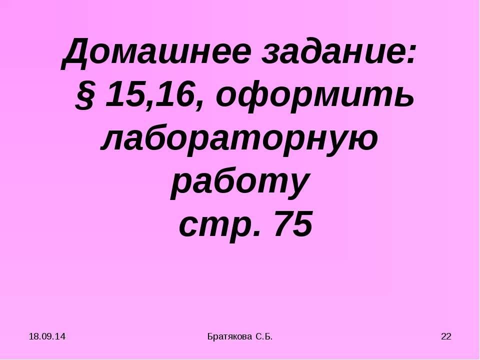 Домашнее задание: § 15,16, оформить лабораторную работу стр. 75 * * Братякова...