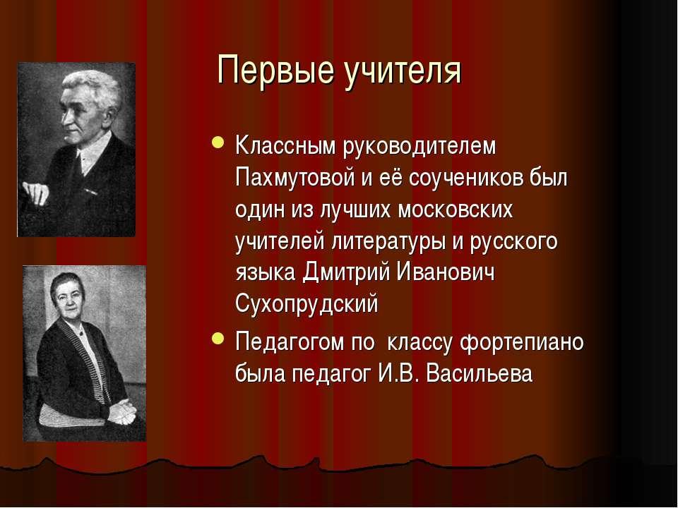 Первые учителя Классным руководителем Пахмутовой и её соучеников был один из ...