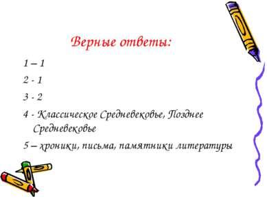 Верные ответы: 1 – 1 2 - 1 3 - 2 4 - Классическое Средневековье, Позднее Сред...