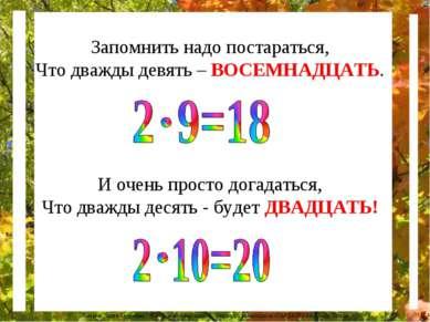 Запомнить надо постараться, Что дважды девять – ВОСЕМНАДЦАТЬ. И очень просто ...