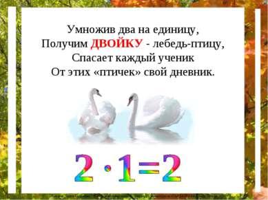 Умножив два на единицу, Получим ДВОЙКУ - лебедь-птицу, Спасает каждый ученик ...
