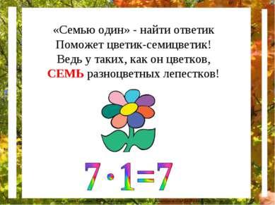 «Семью один» - найти ответик Поможет цветик-семицветик! Ведь у таких, как он ...