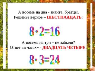А восемь на два - знайте, братцы, Решенье верное – ШЕСТНАДЦАТЬ! А восемь на т...