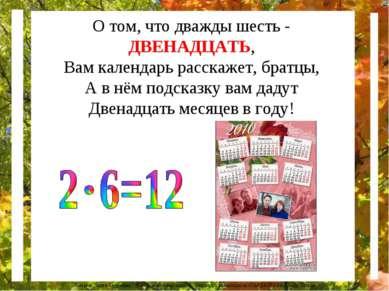 О том, что дважды шесть - ДВЕНАДЦАТЬ, Вам календарь расскажет, братцы, А в нё...