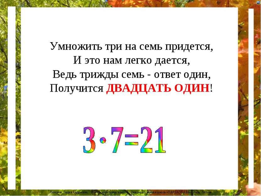 Умножить три на семь придется, И это нам легко дается, Ведь трижды семь - отв...