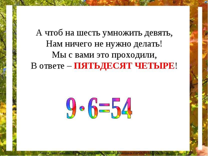 А чтоб на шесть умножить девять, Нам ничего не нужно делать! Мы с вами это пр...