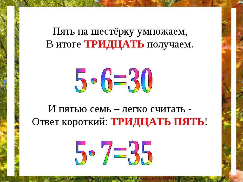 Пять на шестёрку умножаем, В итоге ТРИДЦАТЬ получаем. И пятью семь – легко сч...