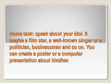 Home task: speak about your idol. It maybe a film star, a well-known singer o...