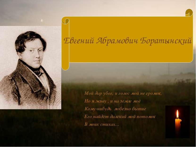 Евгений Абрамович Боратынский Мой дар убог, и голос мой не громок, Но я живу ...