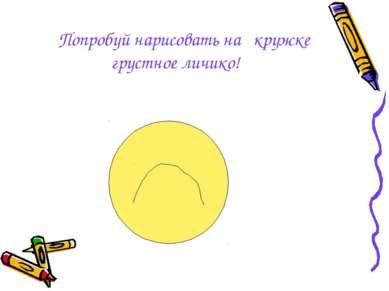 Попробуй нарисовать на кружке грустное личико!