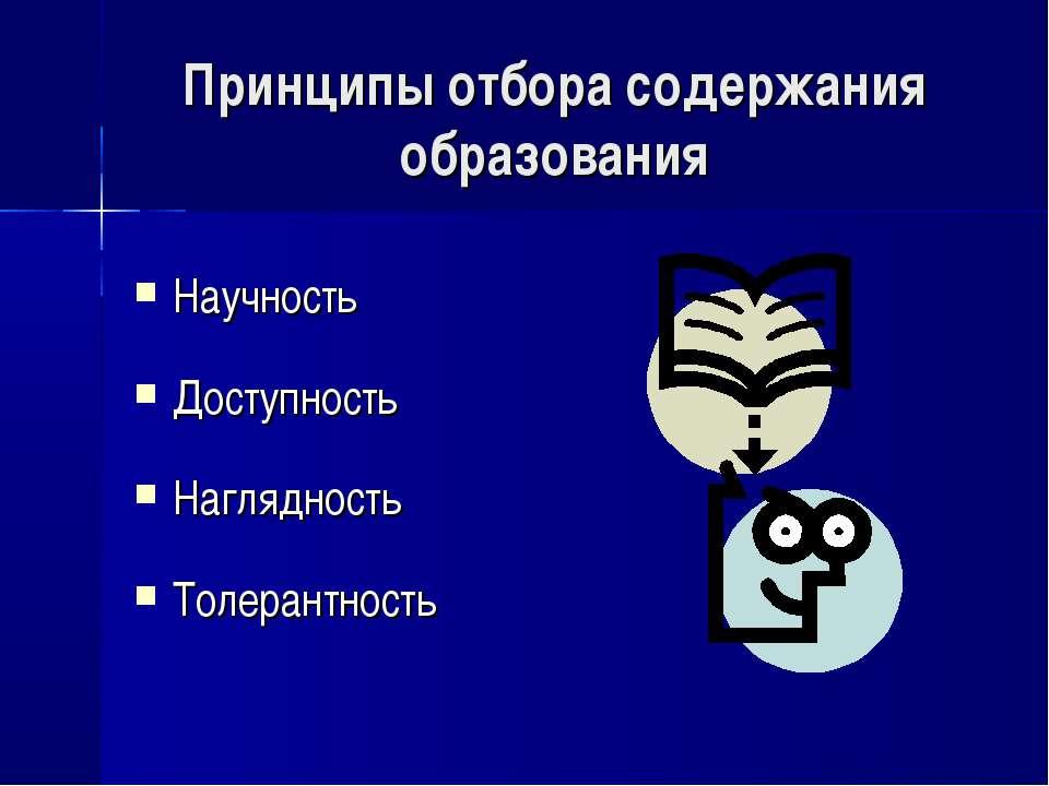 Принципы отбора содержания образования Научность Доступность Наглядность Толе...