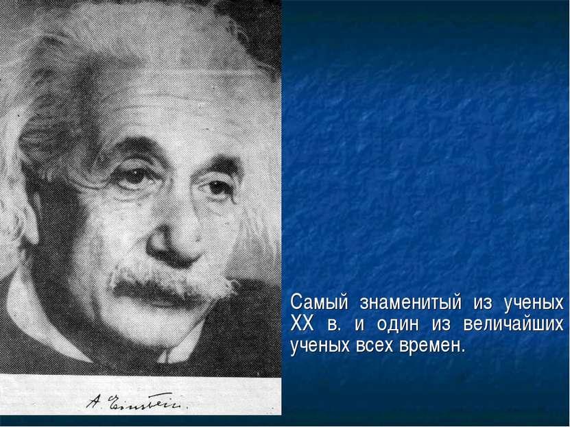 Самый знаменитый из ученых XX в. и один из величайших ученых всех времен.