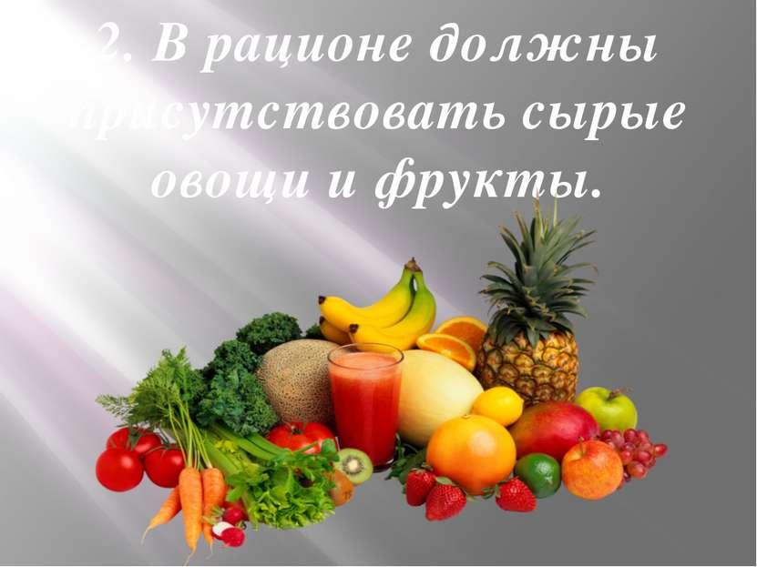 2. В рационе должны присутствовать сырые овощи и фрукты.