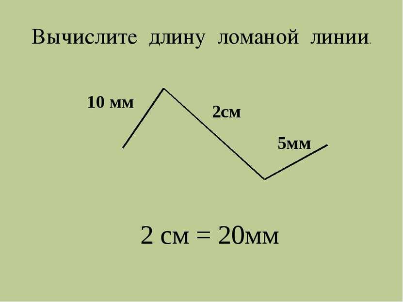 10 мм 2см 5мм 2 см = 20мм Вычислите длину ломаной линии.