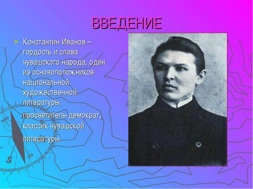 ВВЕДЕНИЕ Константин Иванов – гордость и слава чувашского народа, один из осно...