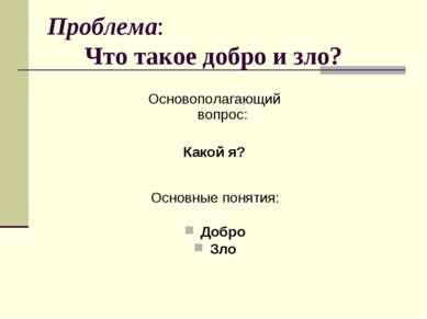 Проблема: Что такое добро и зло? Основополагающий вопрос: Какой я? Основные п...