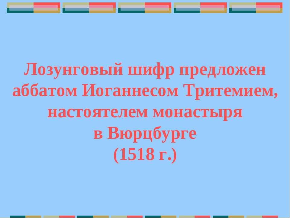 Лозунговый шифр предложен аббатом Иоганнесом Тритемием, настоятелем монастыря...