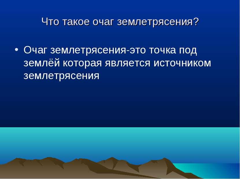 Что такое очаг землетрясения? Очаг землетрясения-это точка под землёй которая...