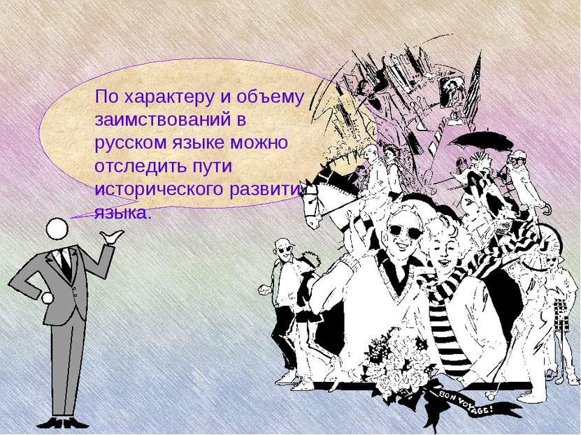 По характеру и объему заимствований в русском языке можно отследить пути исто...