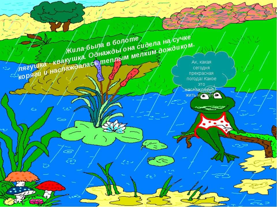 Жила-была в болоте лягушка - квакушка. Однажды она сидела на сучке коряги и н...