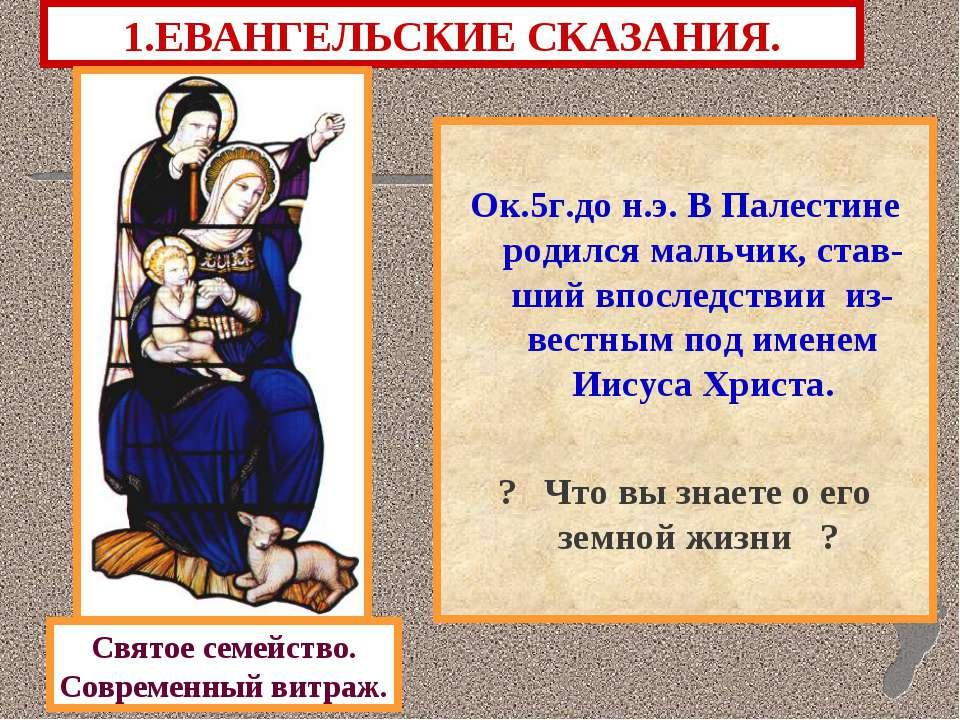 1.ЕВАНГЕЛЬСКИЕ СКАЗАНИЯ. Ок.5г.до н.э. В Палестине родился мальчик, став-ший ...