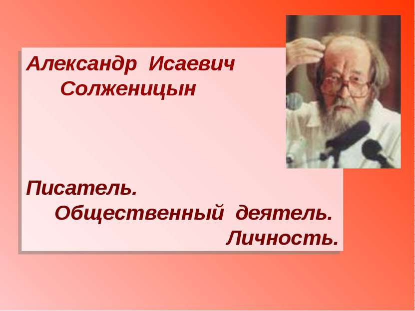 Александр Исаевич Солженицын Писатель. Общественный деятель. Личность.