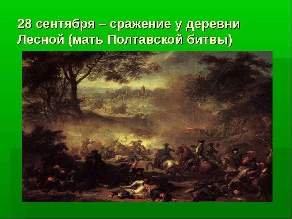 28 сентября – сражение у деревни Лесной (мать Полтавской битвы)