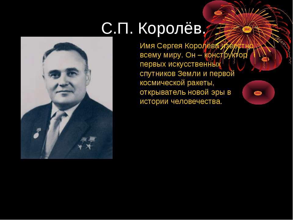 С.П. Королёв. Имя Сергея Королёва известно всему миру. Он – конструктор первы...