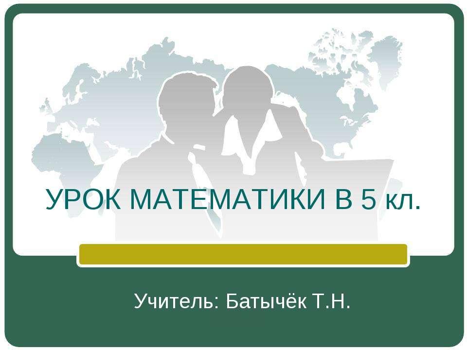 УРОК МАТЕМАТИКИ В 5 кл. Учитель: Батычёк Т.Н.