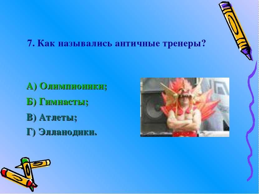 7. Как назывались античные тренеры? А) Олимпионики; Б) Гимнасты; В) Атлеты; Г...